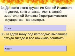 34.До всего этого крушения Корней Иванович не дожил, хотя и назвал имя главн