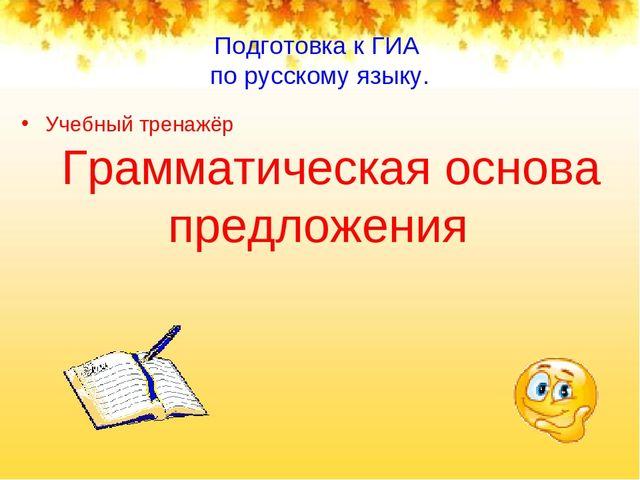 Подготовка к ГИА по русскому языку. Учебный тренажёр Грамматическая основа пр...