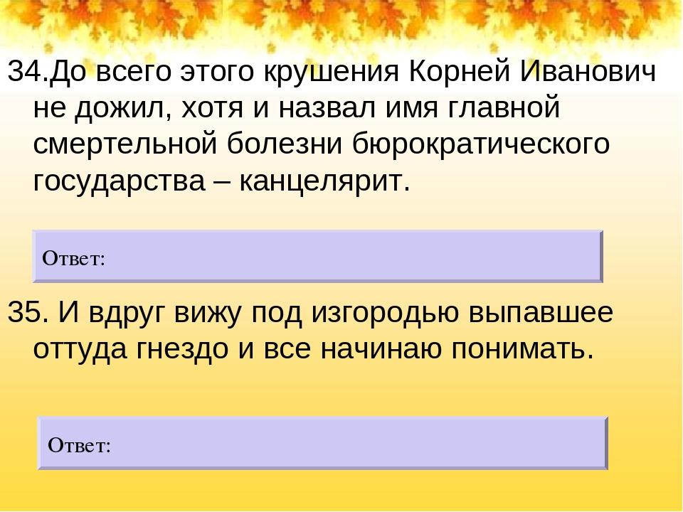 34.До всего этого крушения Корней Иванович не дожил, хотя и назвал имя главн...