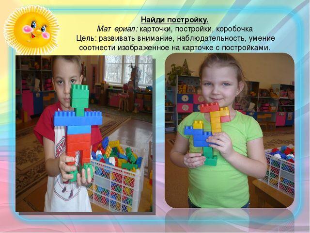 Найди постройку. Материал: карточки, постройки, коробочка Цель: развивать вн...