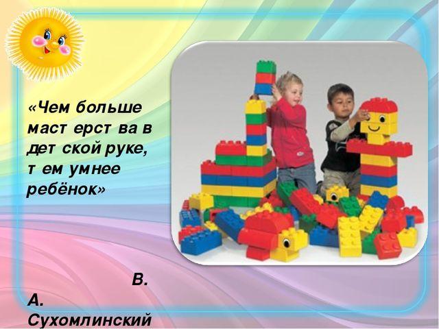 «Чем больше мастерства в детской руке, тем умнее ребёнок» В. А. Сухомлинский