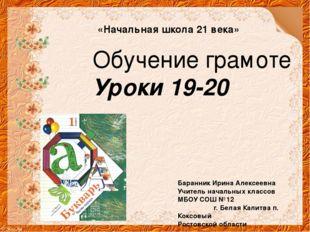«Начальная школа 21 века» Обучение грамоте Уроки 19-20 Баранник Ирина Алексее