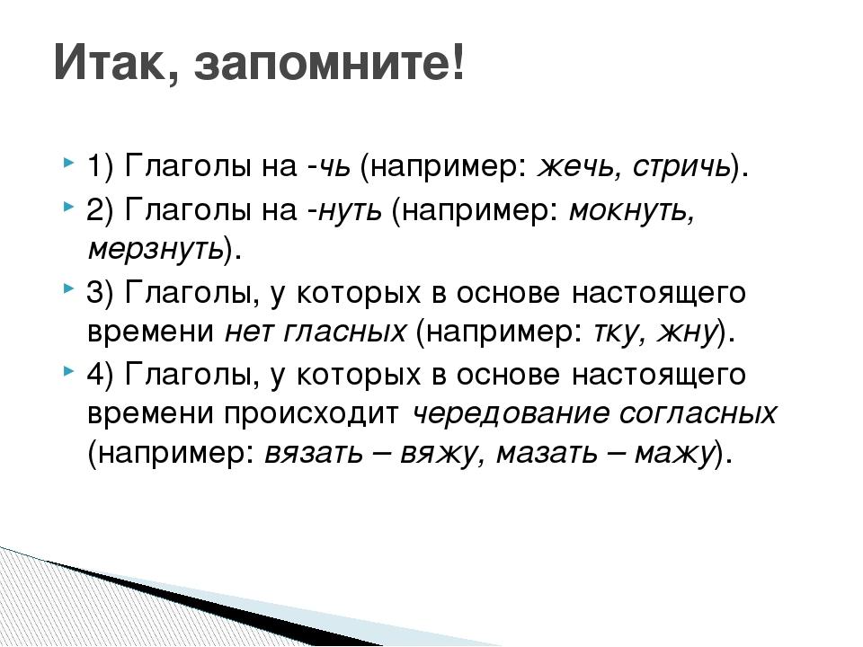 1) Глаголы на -чь (например: жечь, стричь). 2) Глаголы на -нуть (например: мо...