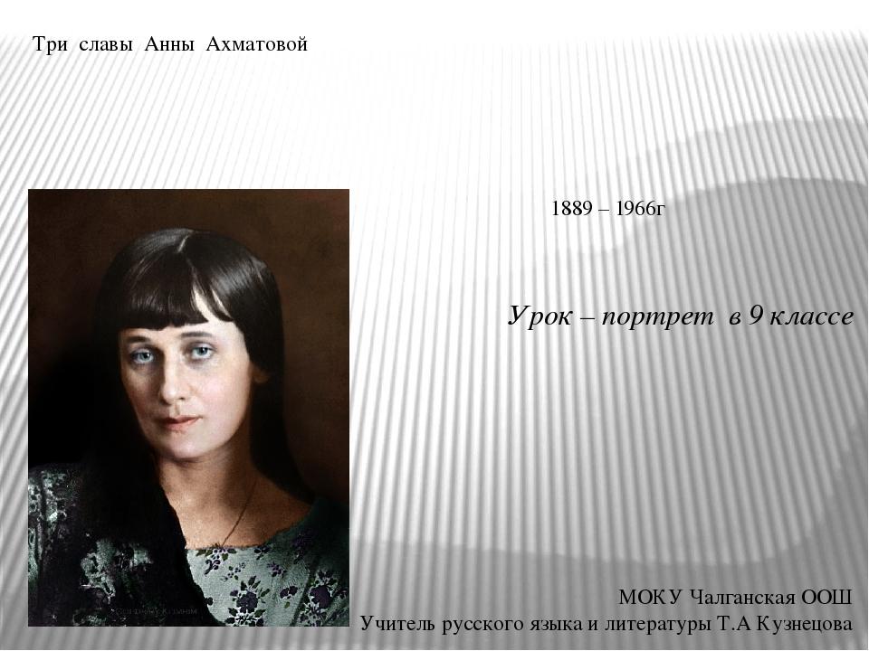 Три славы Анны Ахматовой Урок – портрет в 9 классе МОКУ Чалганская ООШ Учител...