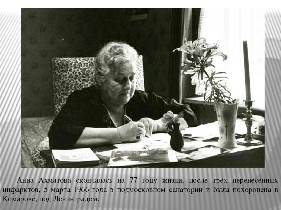 Анна Ахматова скончалась на 77 году жизни, после трёх перенесённых инфарктов...