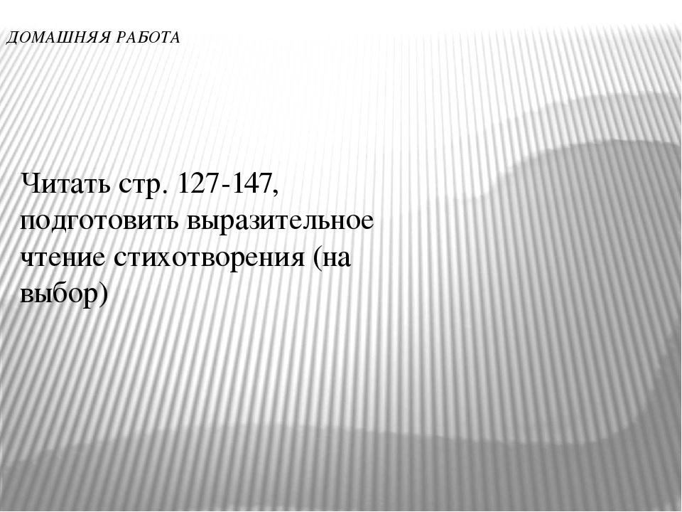 ДОМАШНЯЯ РАБОТА Читать стр. 127-147, подготовить выразительное чтение стихотв...