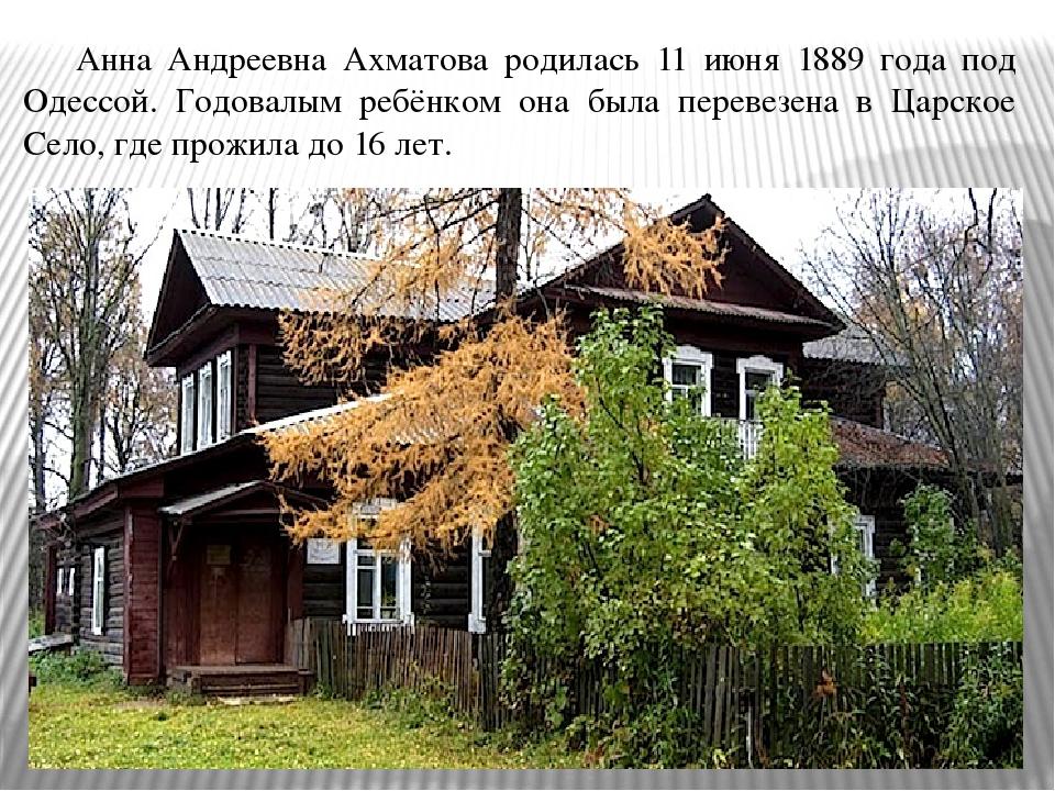 Анна Андреевна Ахматова родилась 11 июня 1889 года под Одессой. Годовалым ре...
