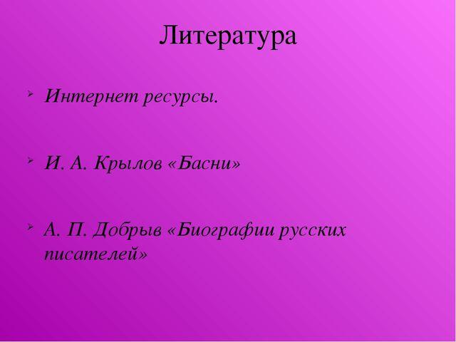 Литература Интернет ресурсы. И. А. Крылов «Басни» А. П. Добрыв «Биографии рус...