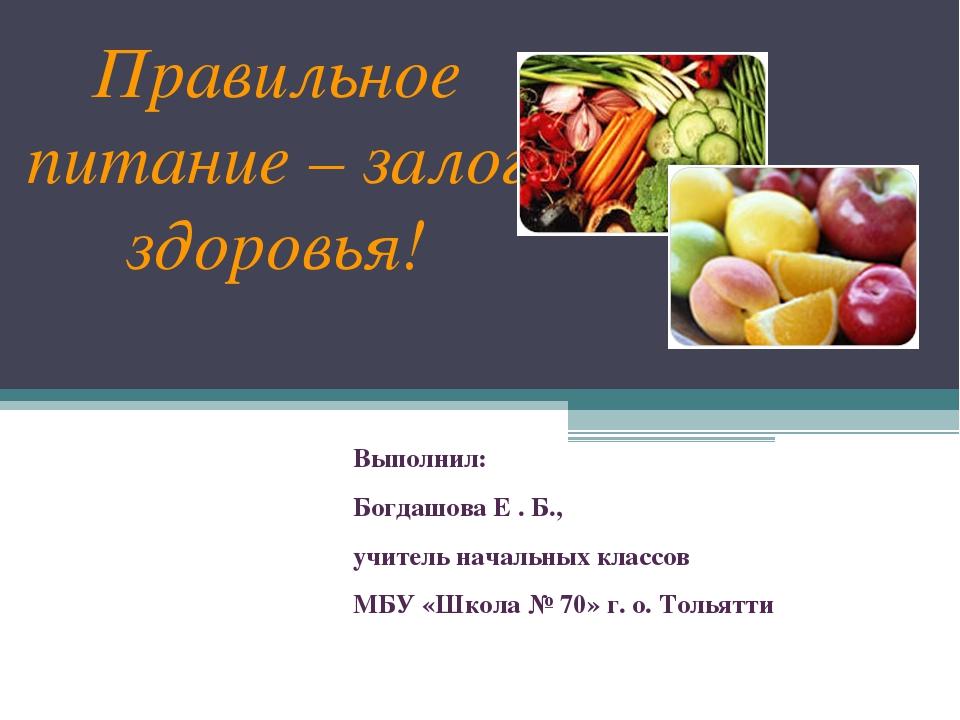 Правильное питание – залог здоровья! Выполнил: Богдашова Е . Б., учитель нач...
