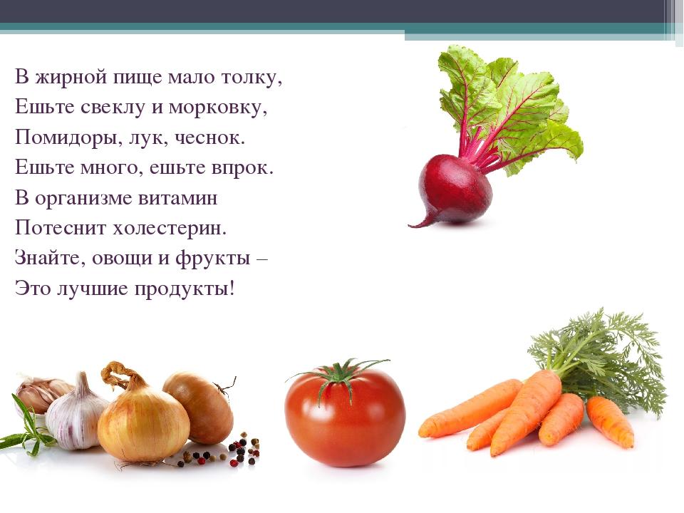 В жирной пище мало толку, Ешьте свеклу и морковку, Помидоры, лук, чеснок. Ешь...