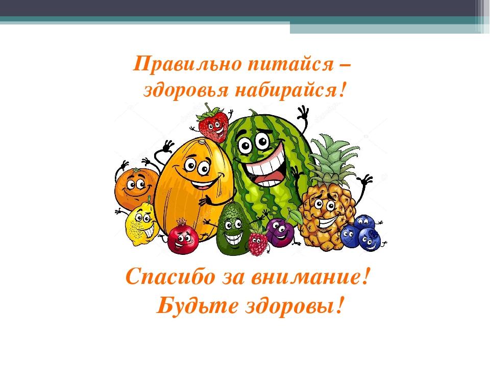 Правильно питайся – здоровья набирайся! Спасибо за внимание! Будьте здоровы!