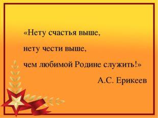 «Нету счастья выше, нету чести выше, чем любимой Родине служить!» А.С. Ерикеев
