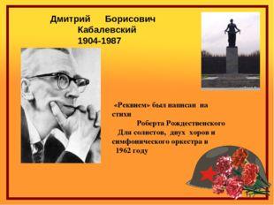 Дмитрий Борисович Кабалевский 1904-1987 «Реквием» был написан на стихи Роб