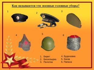 Как называются эти военные головные уборы? 3 6 4 1 2 5 1 Берет Бескозырка Пил