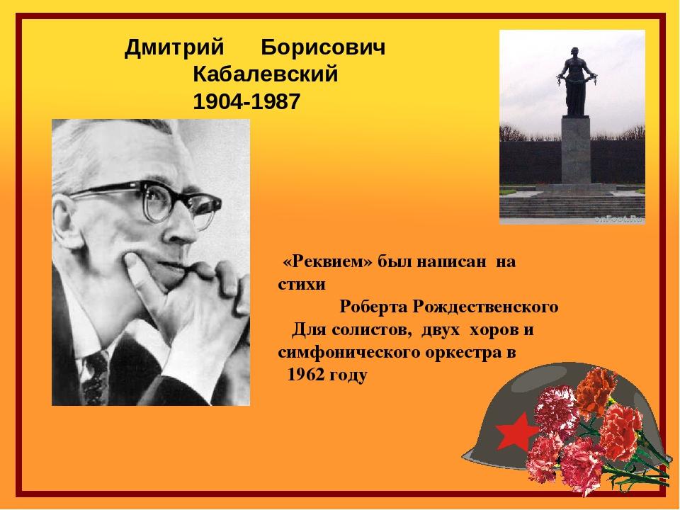 Дмитрий Борисович Кабалевский 1904-1987 «Реквием» был написан на стихи Роб...