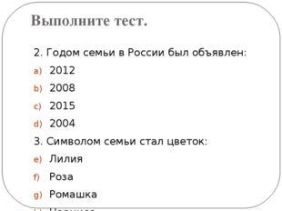 Выполните тест. 2. Годом семьи в России был объявлен: 2012 2008 2015 2004 3.