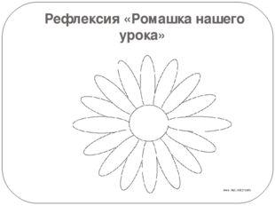 Рефлексия «Ромашка нашего урока»