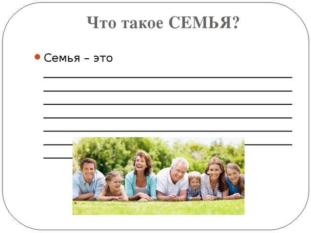 Что такое СЕМЬЯ? Семья – это ________________________________________________...
