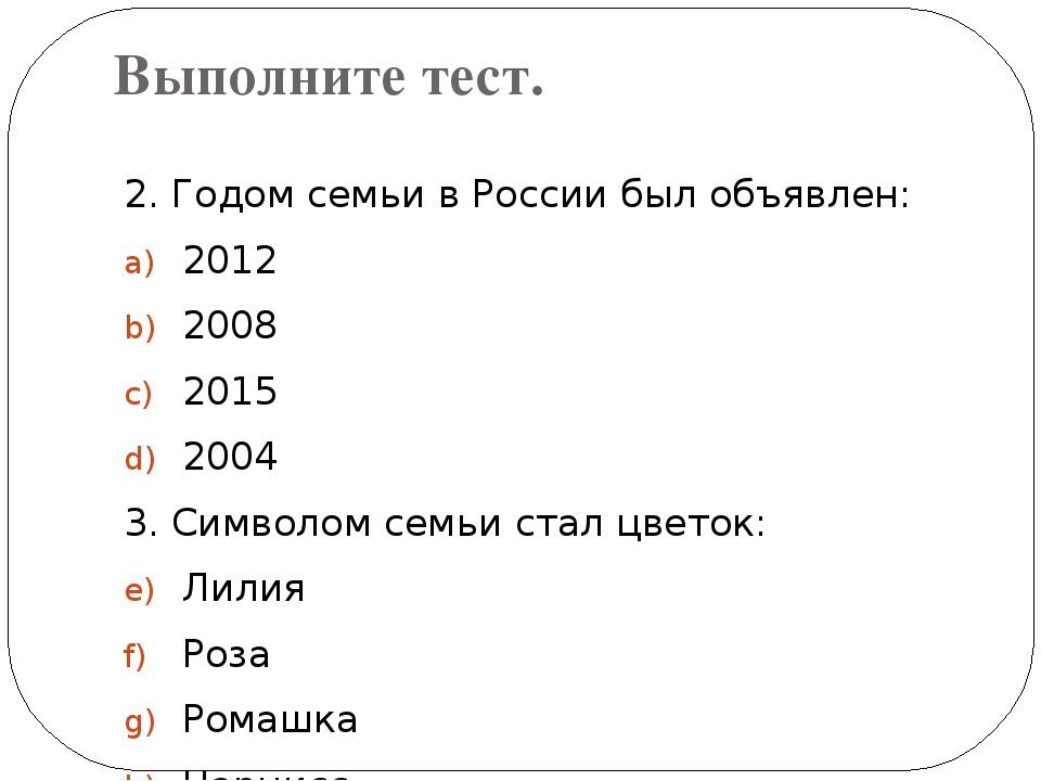 Выполните тест. 2. Годом семьи в России был объявлен: 2012 2008 2015 2004 3....