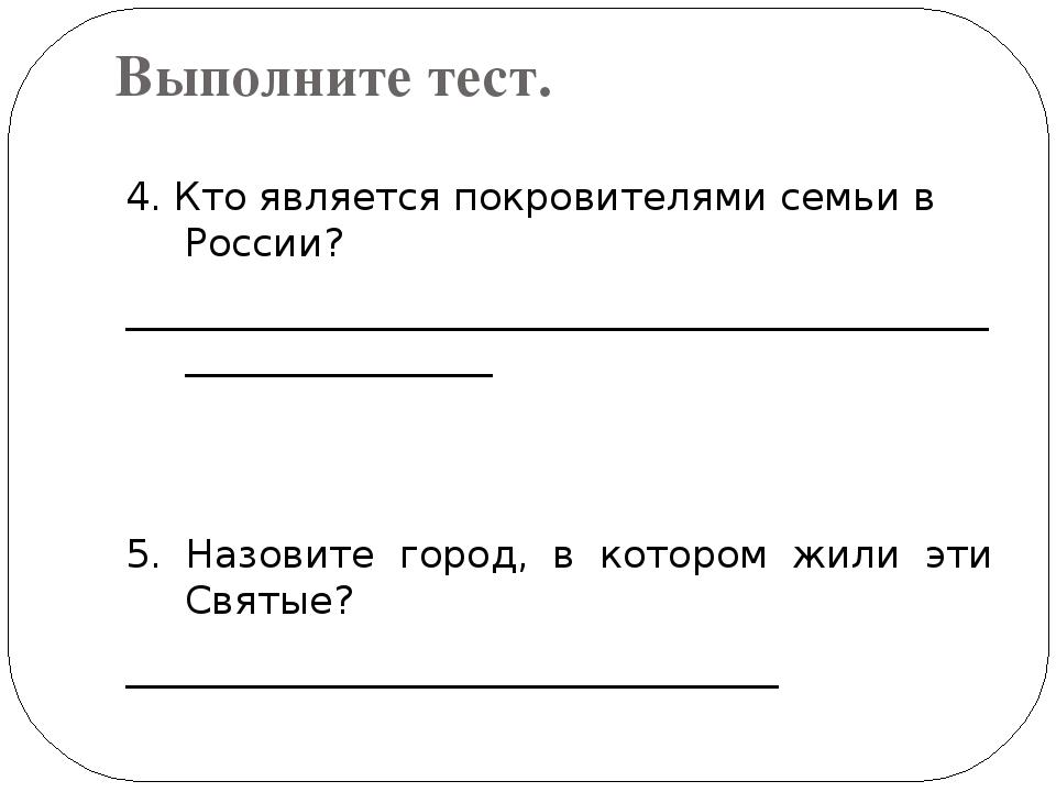 Выполните тест. 4. Кто является покровителями семьи в России? _______________...