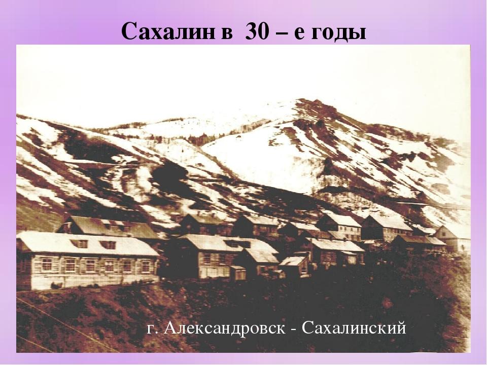 Сахалин в 30 – е годы г. Александровск - Сахалинский