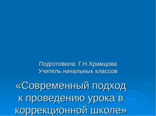 «Современный подход к проведению урока в коррекционной школе» Подготовила: Г