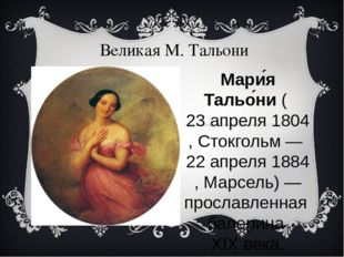Великая М. Тальони Мари́я Тальо́ни(23 апреля1804,Стокгольм—22 апреля1
