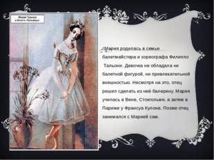 Мария родилась в семье балетмейстера и хореографаФилиппо Тальони. Девочка н