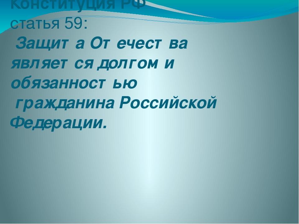 Конституция РФ статья 59: Защита Отечества является долгом и обязанностью гра...