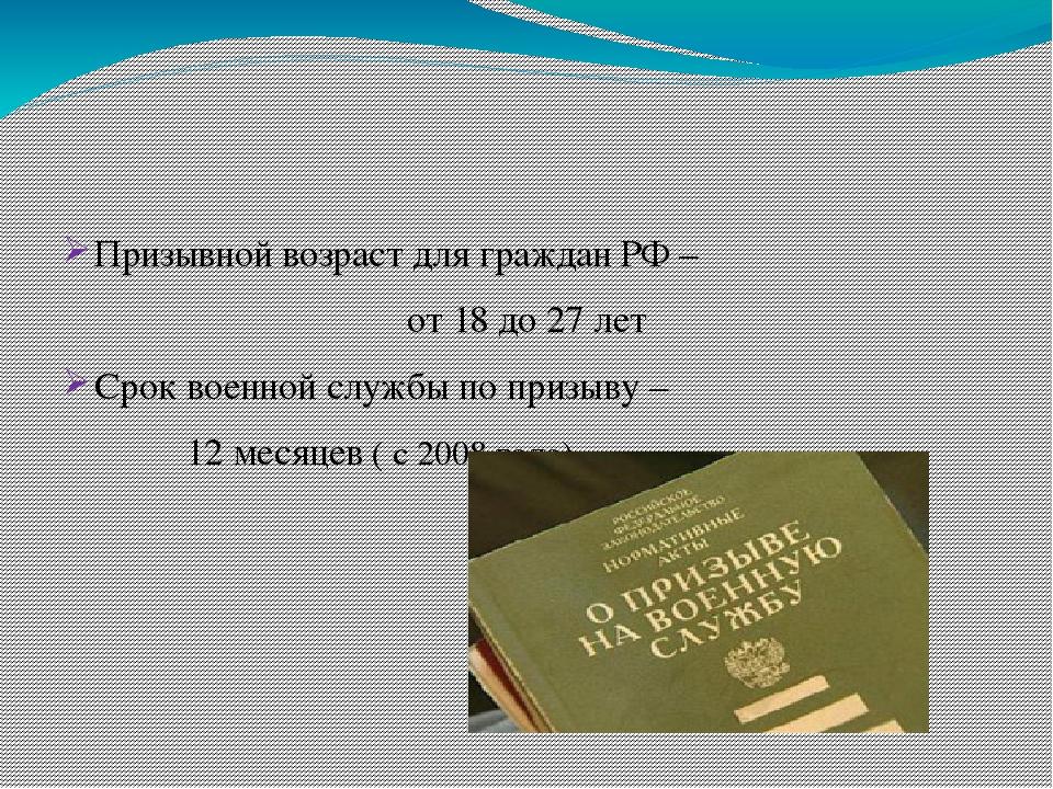 Призывной возраст для граждан РФ – от 18 до 27 лет Срок военной службы по пр...