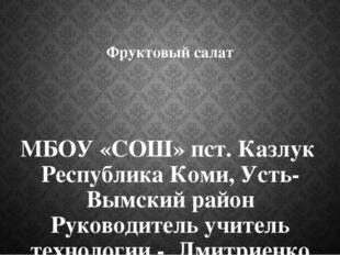 Фруктовый салат МБОУ «СОШ» пст. Казлук Республика Коми, Усть-Вымский район Ру