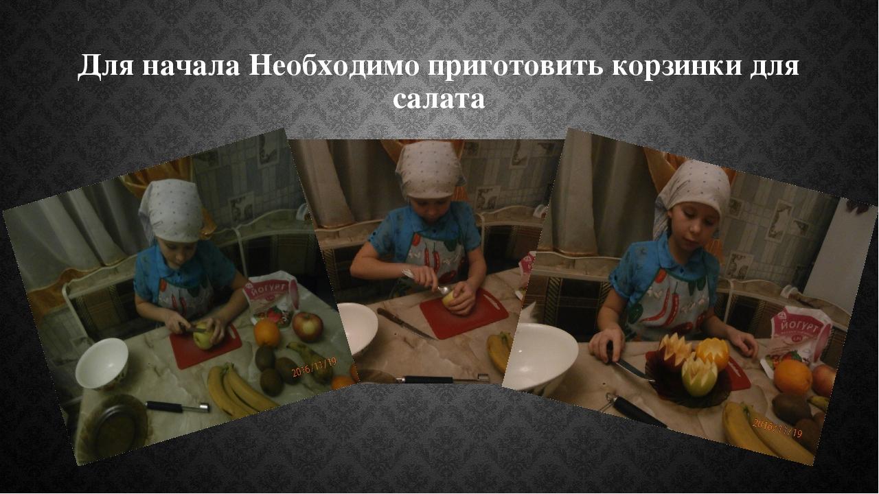 Для начала Необходимо приготовить корзинки для салата