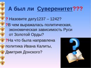 А был ли Суверенитет??? ? Назовите дату1237 – 1242? ?В чем выражалась политич
