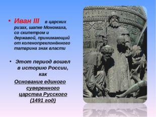 Иван III в царских ризах, шапке Мономаха, со скипетром и державой, принимающи