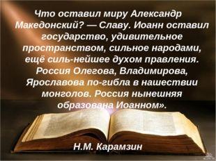 Что оставил миру Александр Македонский? — Славу. Иоанн оставил государство, у