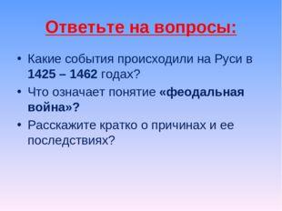 Ответьте на вопросы: Какие события происходили на Руси в 1425 – 1462 годах? Ч