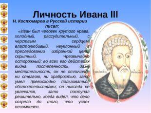 Личность Ивана III Н. Костомаров в Русской истории писал: «Иван был человек к