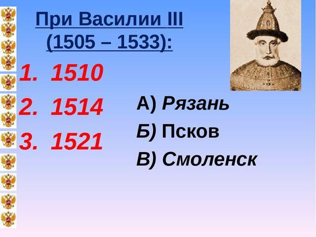 При Василии III (1505 – 1533): 1510 1514 1521 А) Рязань Б) Псков В) Смоленск