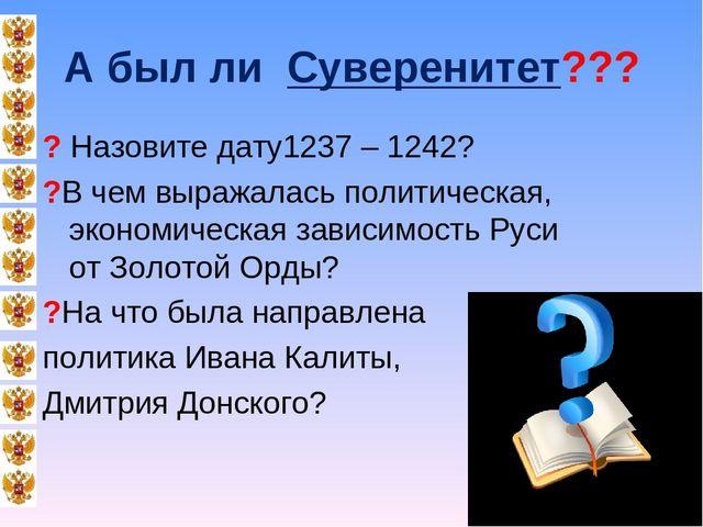 А был ли Суверенитет??? ? Назовите дату1237 – 1242? ?В чем выражалась политич...