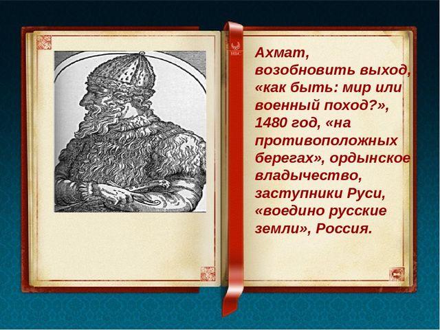 Ахмат, возобновить выход, «как быть: мир или военный поход?», 1480 год, «на...