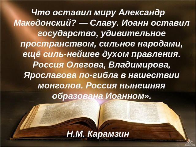 Что оставил миру Александр Македонский? — Славу. Иоанн оставил государство, у...