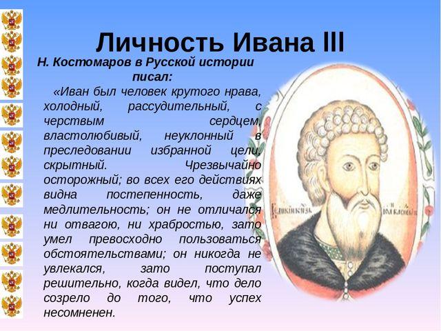 Личность Ивана III Н. Костомаров в Русской истории писал: «Иван был человек к...
