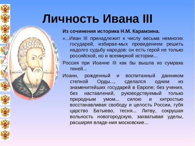 Личность Ивана III Из сочинения историка Н.М. Карамзина. «...Иван III принадл...