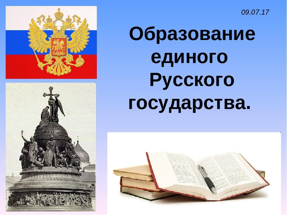 * Образование единого Русского государства. *