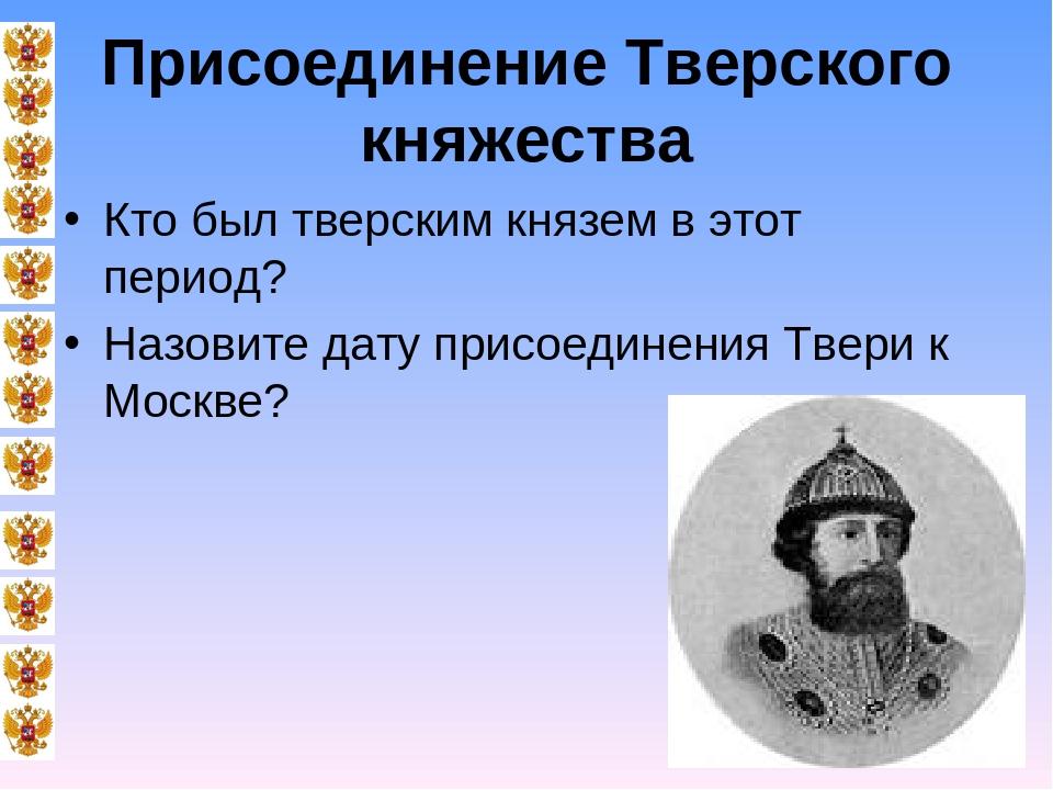 Присоединение Тверского княжества Кто был тверским князем в этот период? Назо...