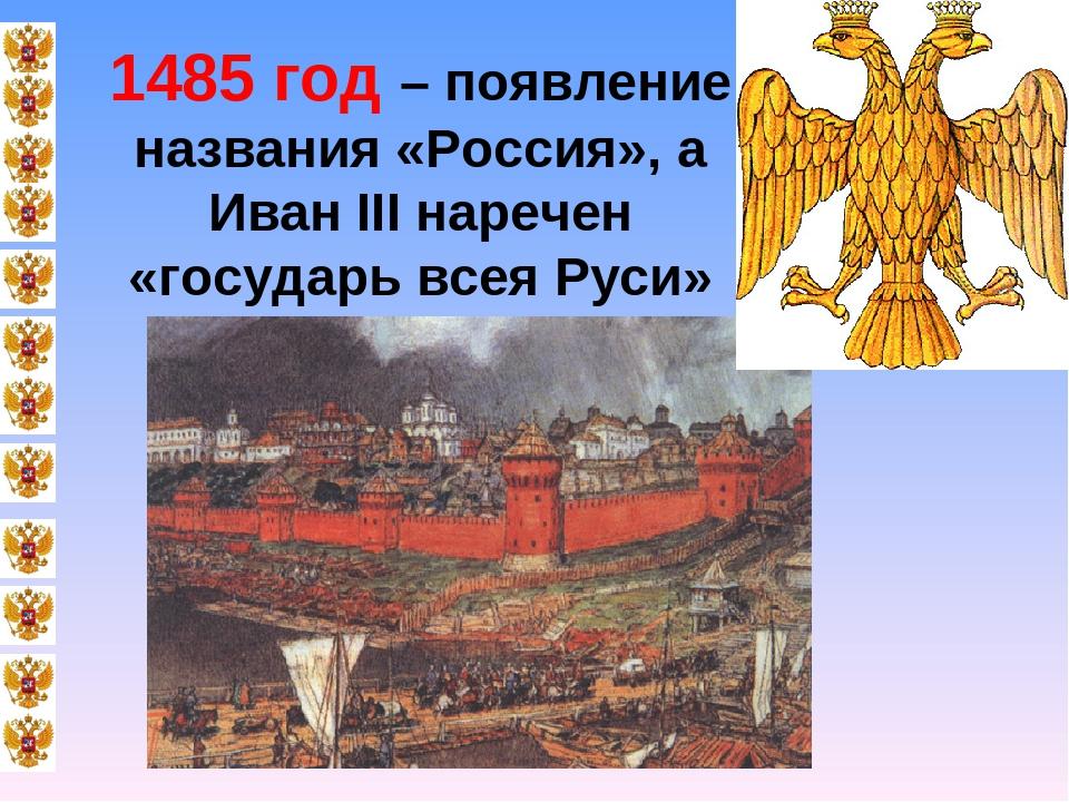 1485 год – появление названия «Россия», а Иван III наречен «государь всея Руси»