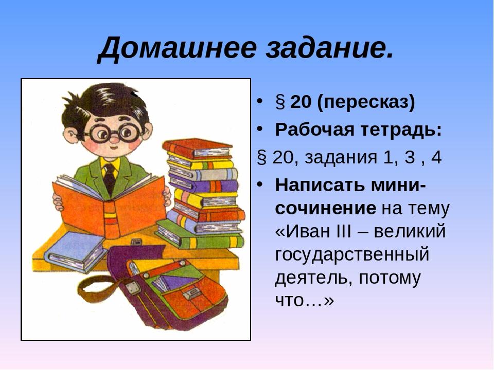 Домашнее задание. § 20 (пересказ) Рабочая тетрадь: § 20, задания 1, 3 , 4 Нап...