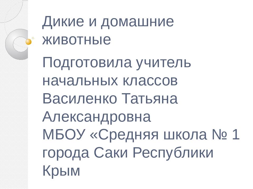 Дикие и домашние животные Подготовила учитель начальных классов Василенко Тат...