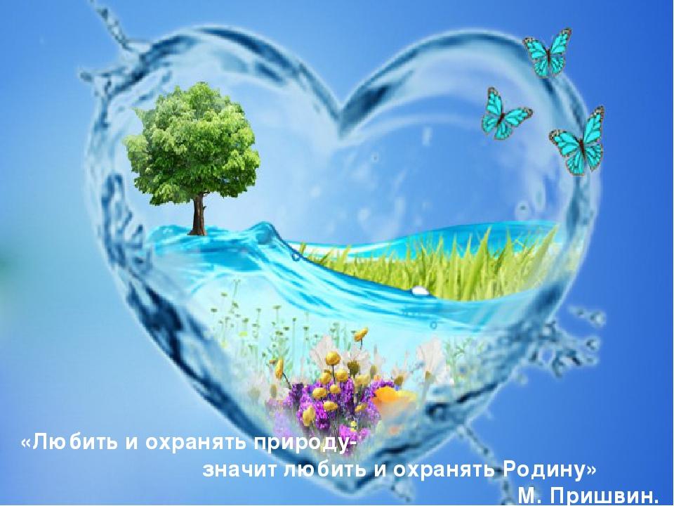 «Любить и охранять природу- значит любить и охранять Родину» М. Пришвин.