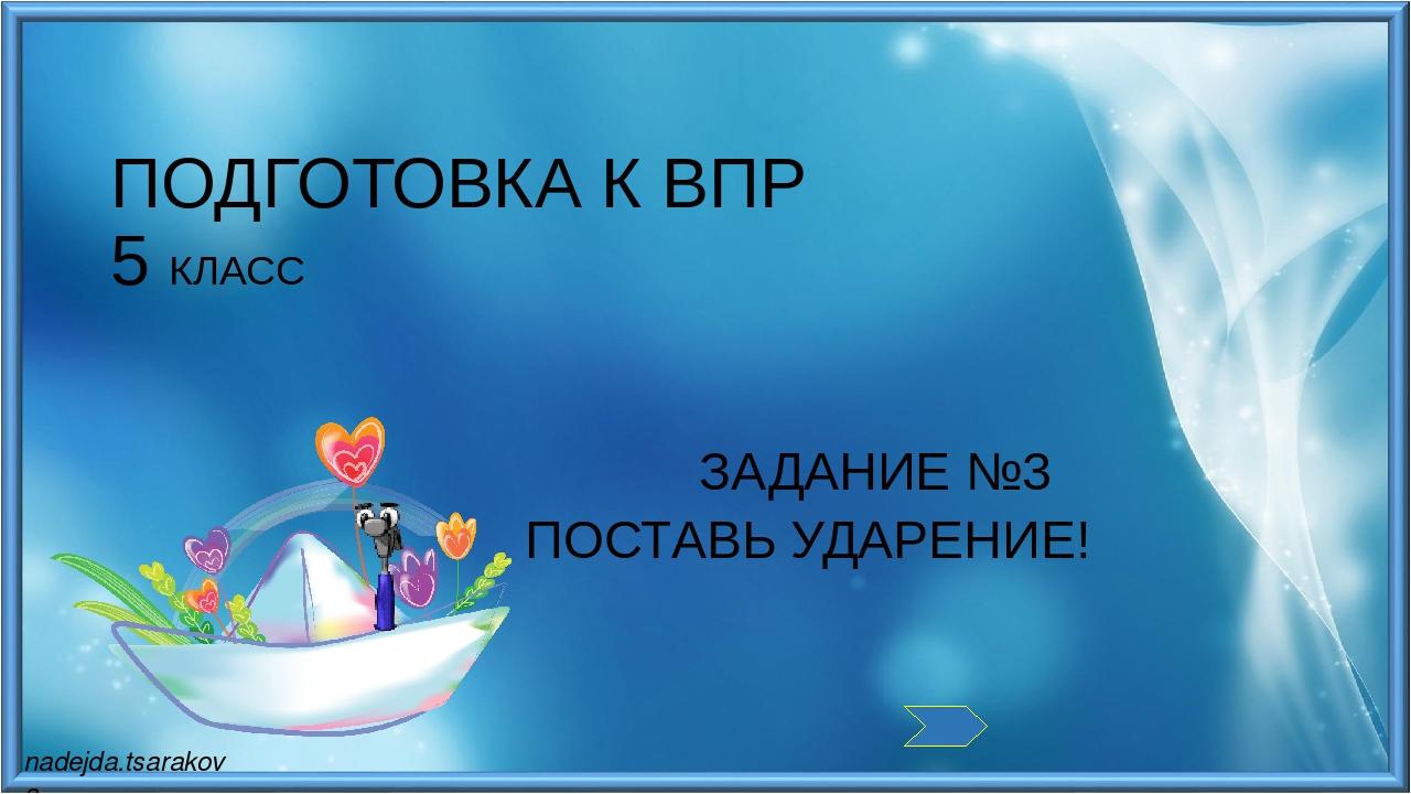 ПОСТАВЬ УДАРЕНИЕ! ПОДГОТОВКА К ВПР 5 КЛАСС ЗАДАНИЕ №3 nadejda.tsarakova